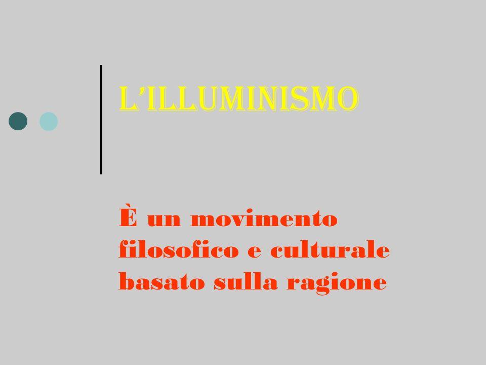 Lilluminismo È un movimento filosofico e culturale basato sulla ragione