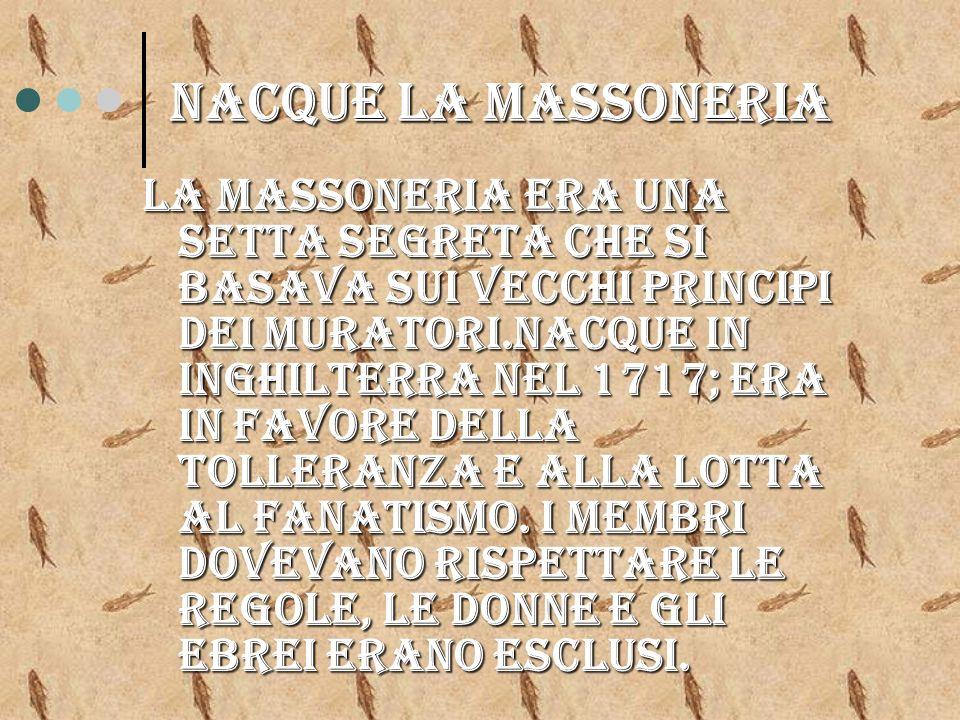 Nacque la massoneria La massoneria era una setta segreta che si basava sui vecchi principi dei muratori.nacque in inghilterra nel 1717; era in favore della tolleranza e alla lotta al fanatismo.