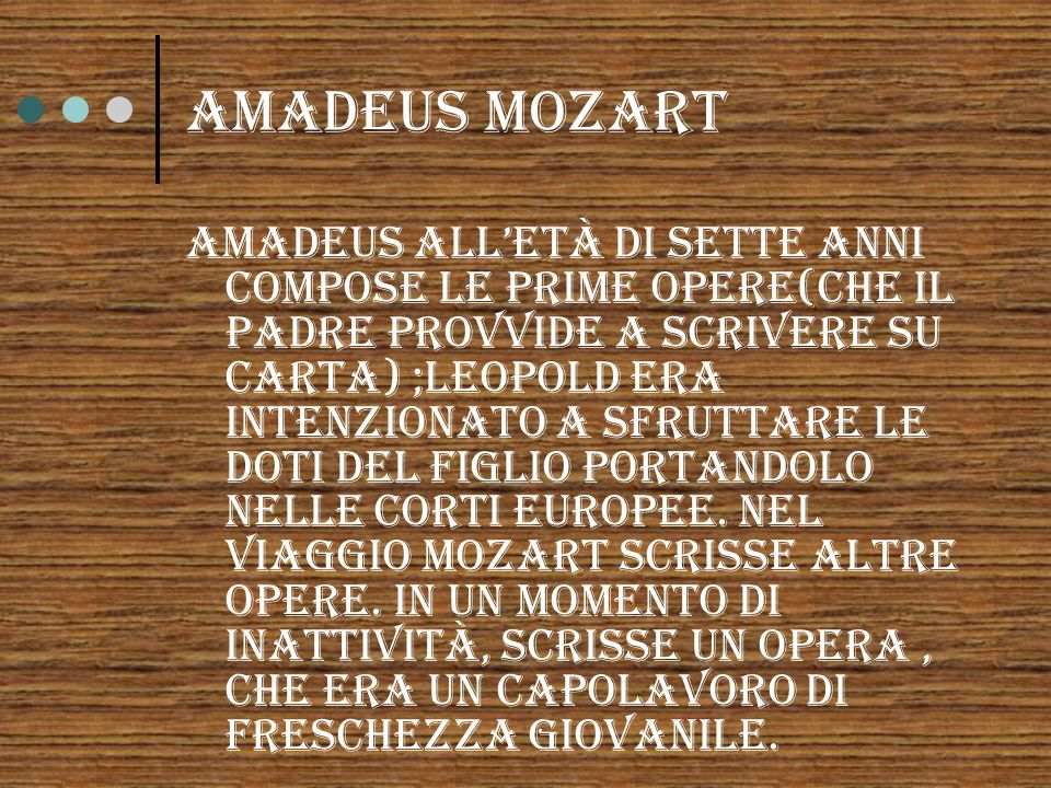 Amadeus MOZART Amadeus alletà di sette anni compose le prime opere(che il padre provvide a scrivere su carta) ;Leopold era intenzionato a sfruttare le doti del figlio portandolo nelle corti europee.
