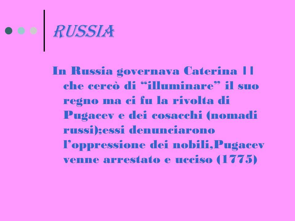 russia In Russia governava Caterina 11 che cercò di illuminare il suo regno ma ci fu la rivolta di Pugacev e dei cosacchi (nomadi russi);essi denunciarono loppressione dei nobili,Pugacev venne arrestato e ucciso (1775)