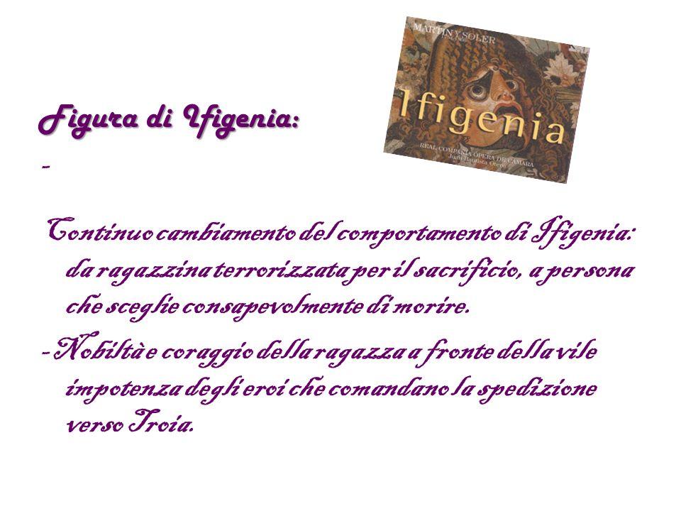 Figura di Ifigenia: - Continuo cambiamento del comportamento di Ifigenia: da ragazzina terrorizzata per il sacrificio, a persona che sceglie consapevolmente di morire.