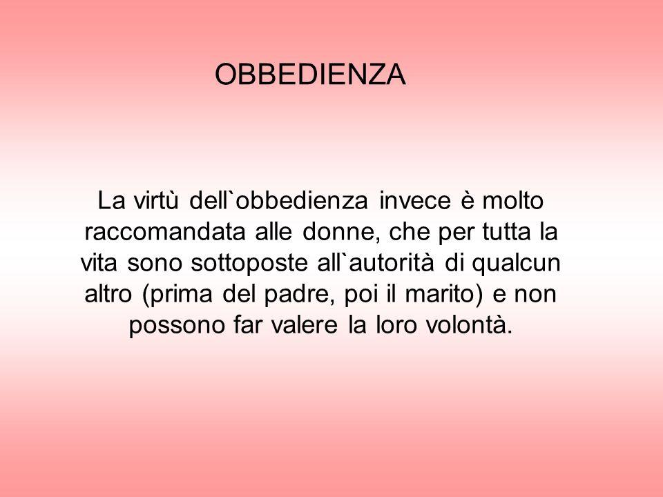OBBEDIENZA La virtù dell`obbedienza invece è molto raccomandata alle donne, che per tutta la vita sono sottoposte all`autorità di qualcun altro (prima
