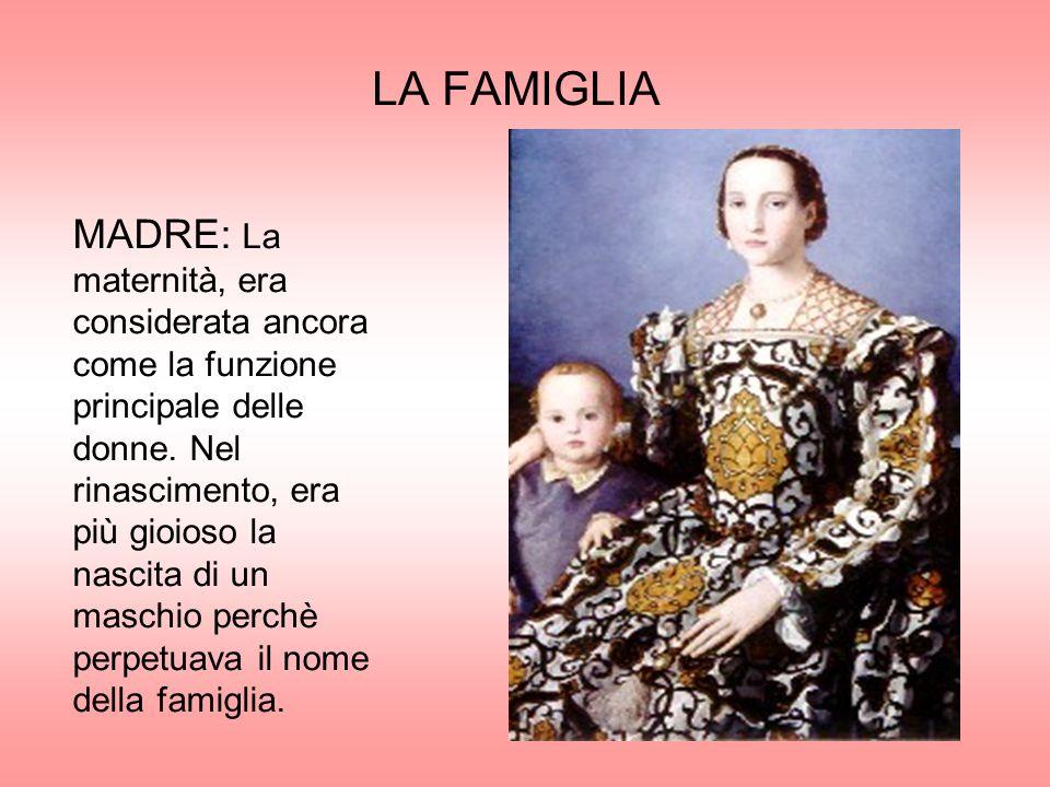 LA FAMIGLIA MADRE: La maternità, era considerata ancora come la funzione principale delle donne. Nel rinascimento, era più gioioso la nascita di un ma