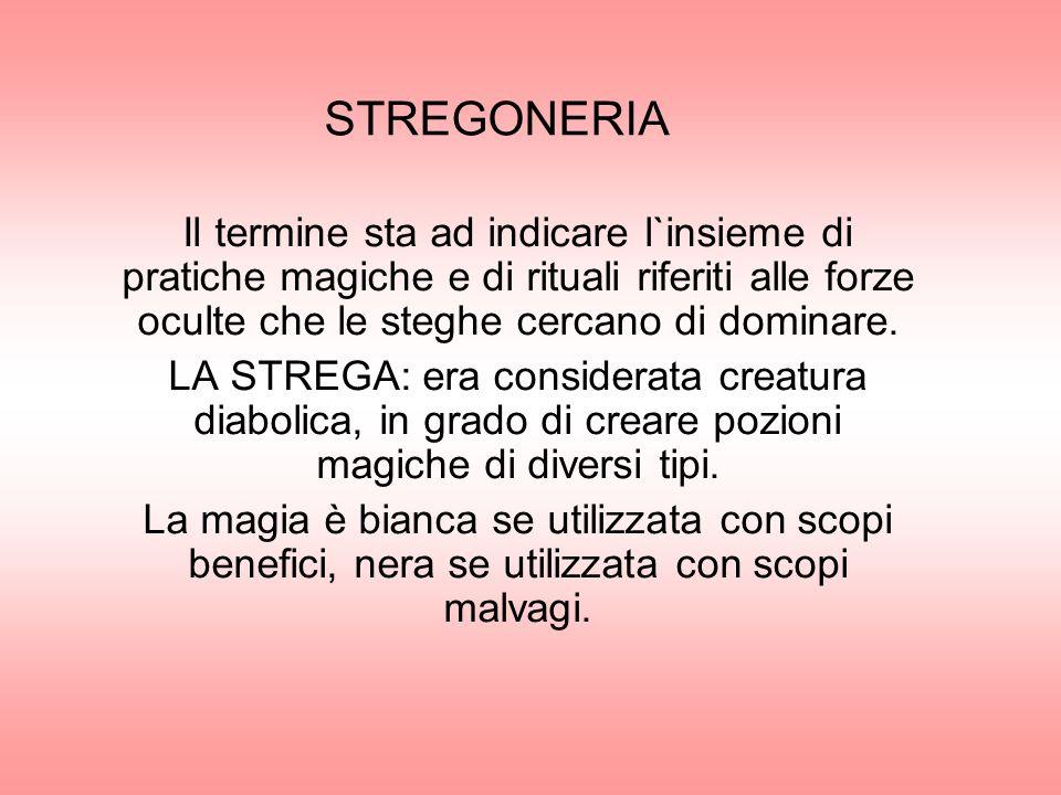 STREGONERIA Il termine sta ad indicare l`insieme di pratiche magiche e di rituali riferiti alle forze oculte che le steghe cercano di dominare. LA STR