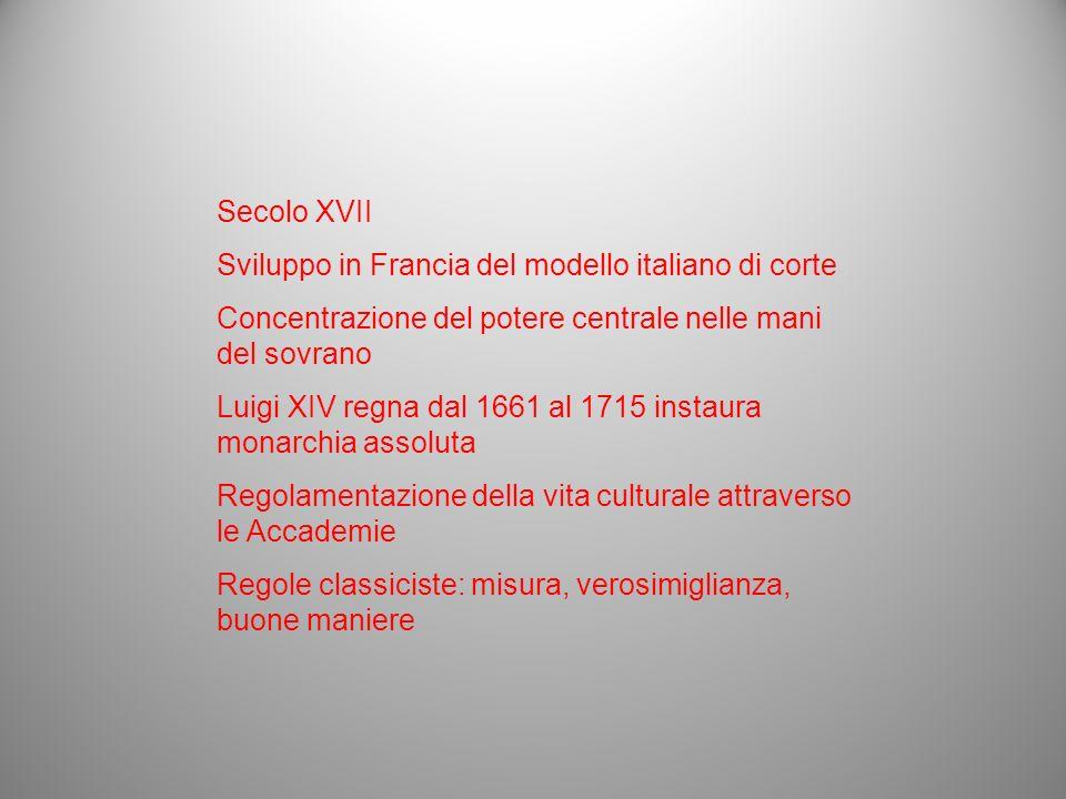 Secolo XVII Sviluppo in Francia del modello italiano di corte Concentrazione del potere centrale nelle mani del sovrano Luigi XIV regna dal 1661 al 17