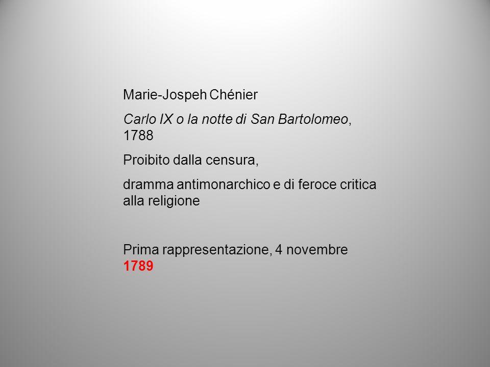 Marie-Jospeh Chénier Carlo IX o la notte di San Bartolomeo, 1788 Proibito dalla censura, dramma antimonarchico e di feroce critica alla religione Prim