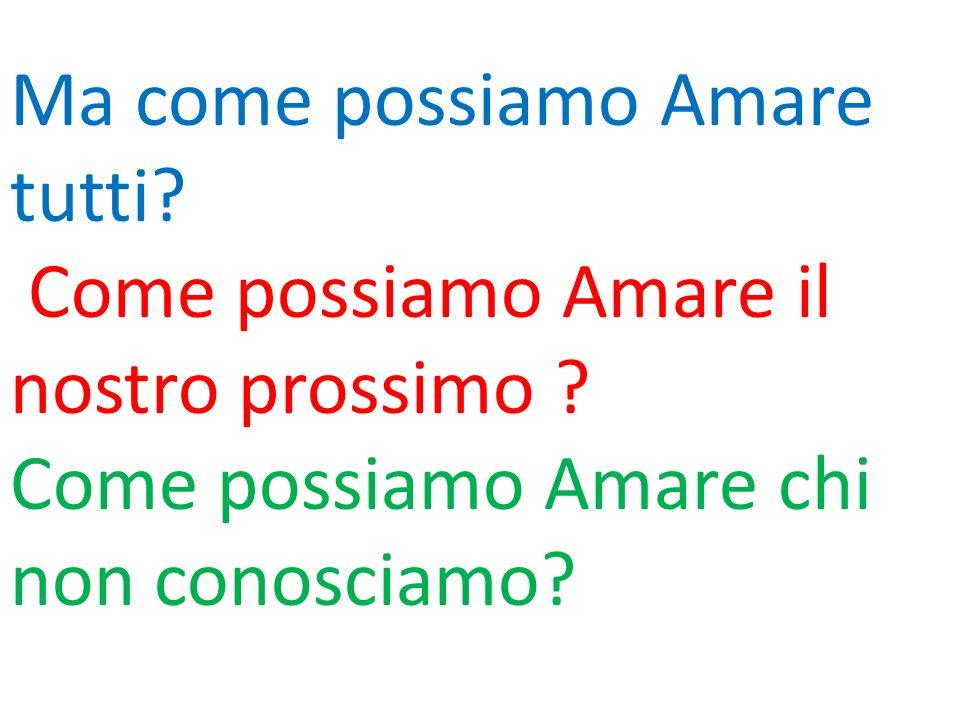 Ma come possiamo Amare tutti? Come possiamo Amare il nostro prossimo ? Come possiamo Amare chi non conosciamo?