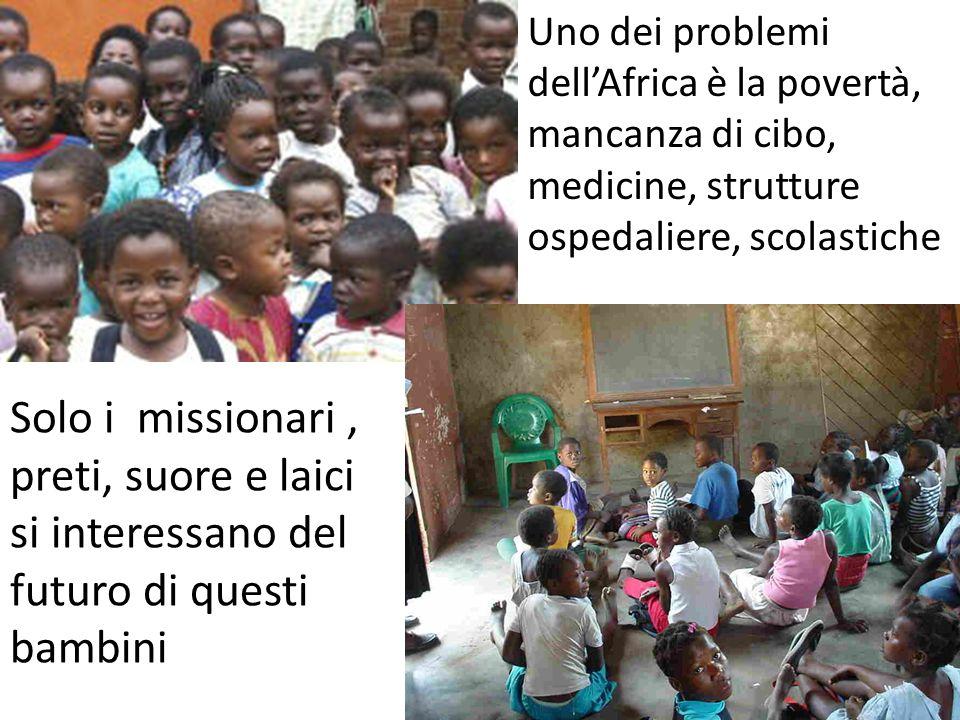 Uno dei problemi dellAfrica è la povertà, mancanza di cibo, medicine, strutture ospedaliere, scolastiche Solo i missionari, preti, suore e laici si interessano del futuro di questi bambini