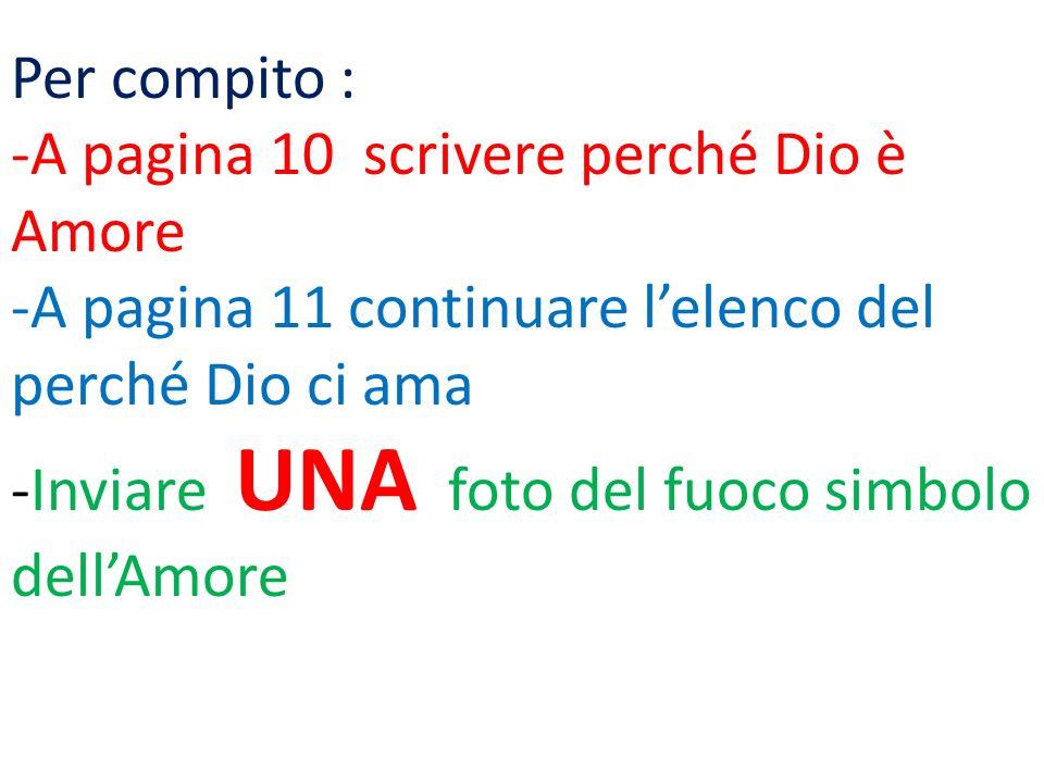 Per compito : -A pagina 10 scrivere perché Dio è Amore -A pagina 11 continuare lelenco del perché Dio ci ama -Inviare UNA foto del fuoco simbolo dellAmore