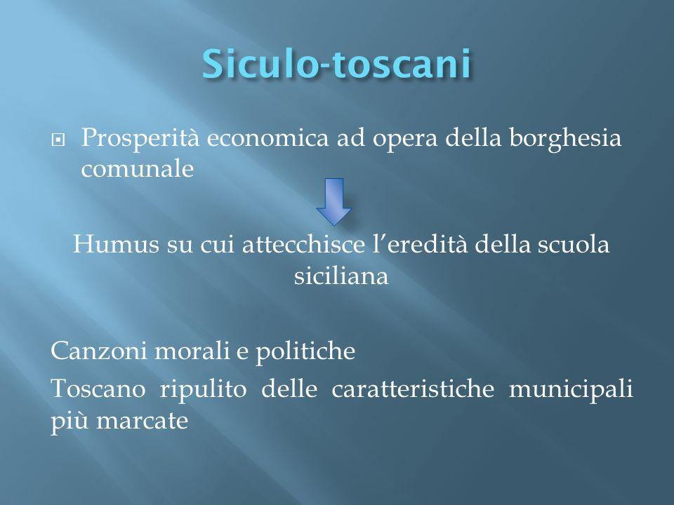Siculo-toscani Prosperità economica ad opera della borghesia comunale Humus su cui attecchisce leredità della scuola siciliana Canzoni morali e politi