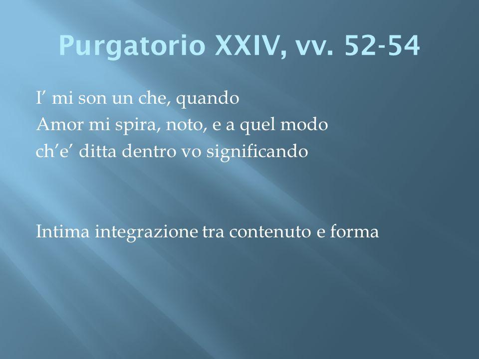 Purgatorio XXIV, vv. 52-54 I mi son un che, quando Amor mi spira, noto, e a quel modo che ditta dentro vo significando Intima integrazione tra contenu