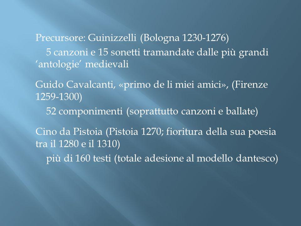 Precursore: Guinizzelli (Bologna 1230-1276) 5 canzoni e 15 sonetti tramandate dalle più grandi antologie medievali Guido Cavalcanti, «primo de li miei
