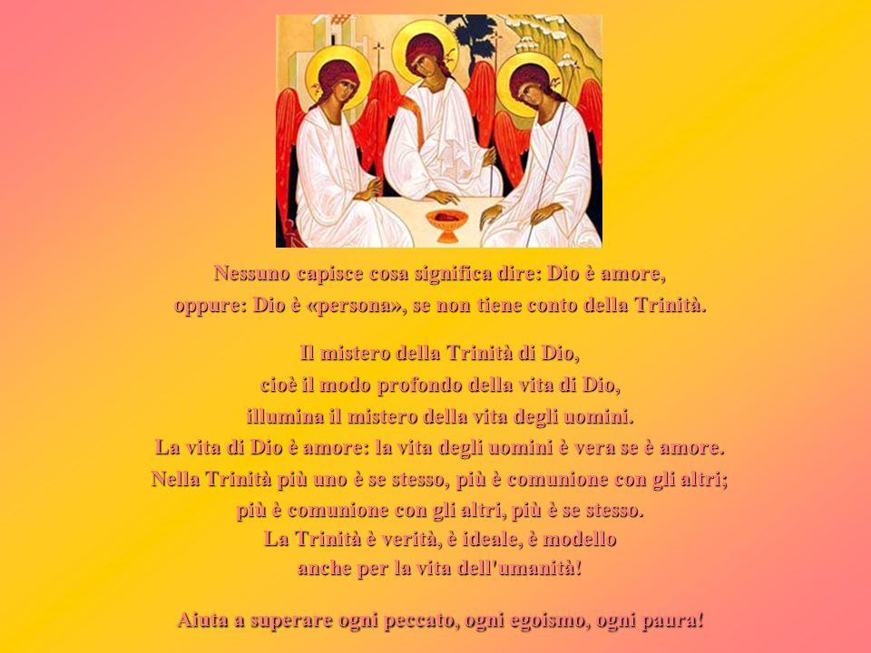 Nessuno capisce cosa significa dire: Dio è amore, oppure: Dio è «persona», se non tiene conto della Trinità. Il mistero della Trinità di Dio, cioè il