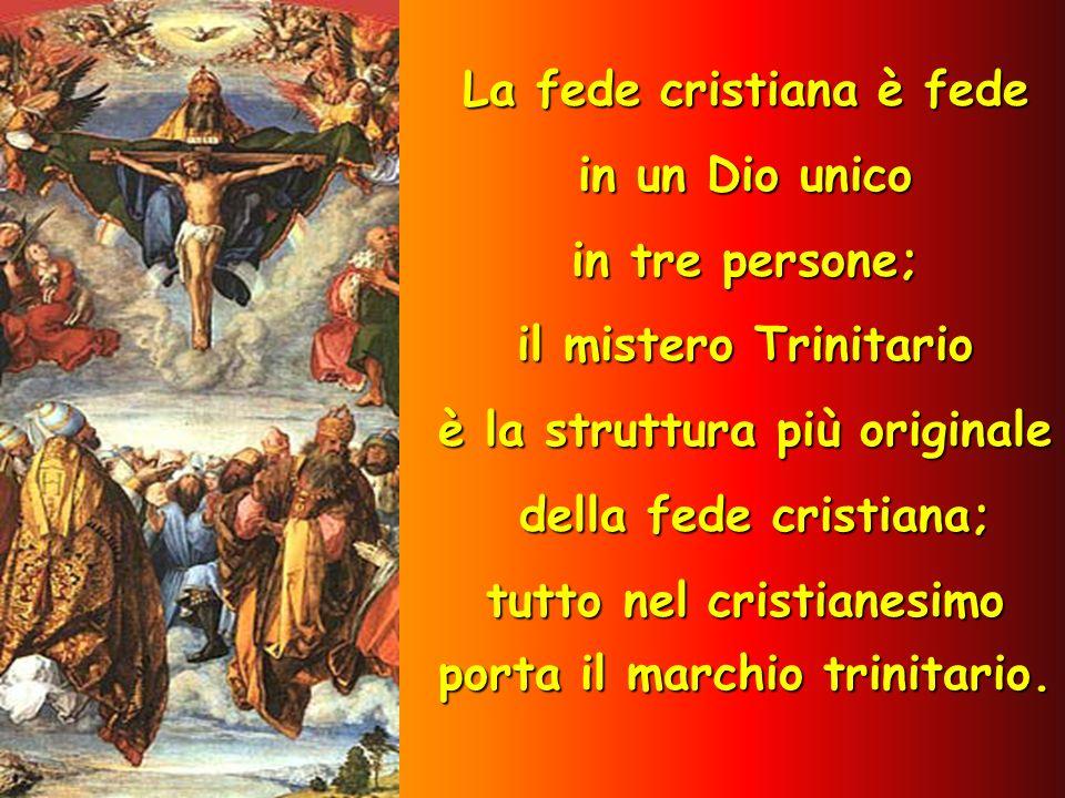 La fede cristiana è fede in un Dio unico in tre persone; il mistero Trinitario è la struttura più originale della fede cristiana; tutto nel cristianes
