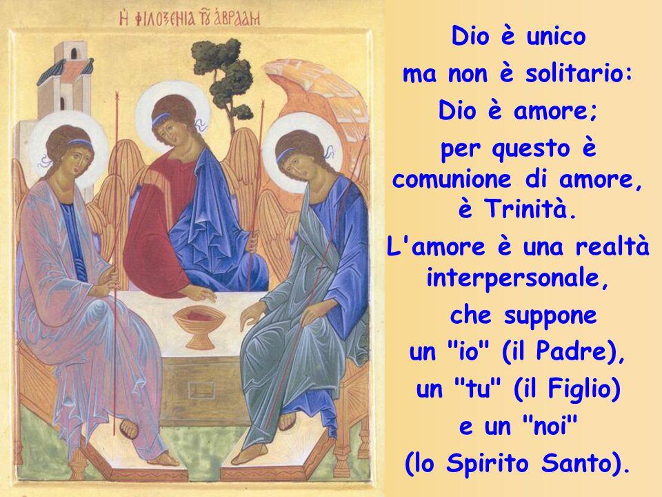 Dio è unico ma non è solitario: Dio è amore; per questo è comunione di amore, è Trinità. L'amore è una realtà interpersonale, che suppone un
