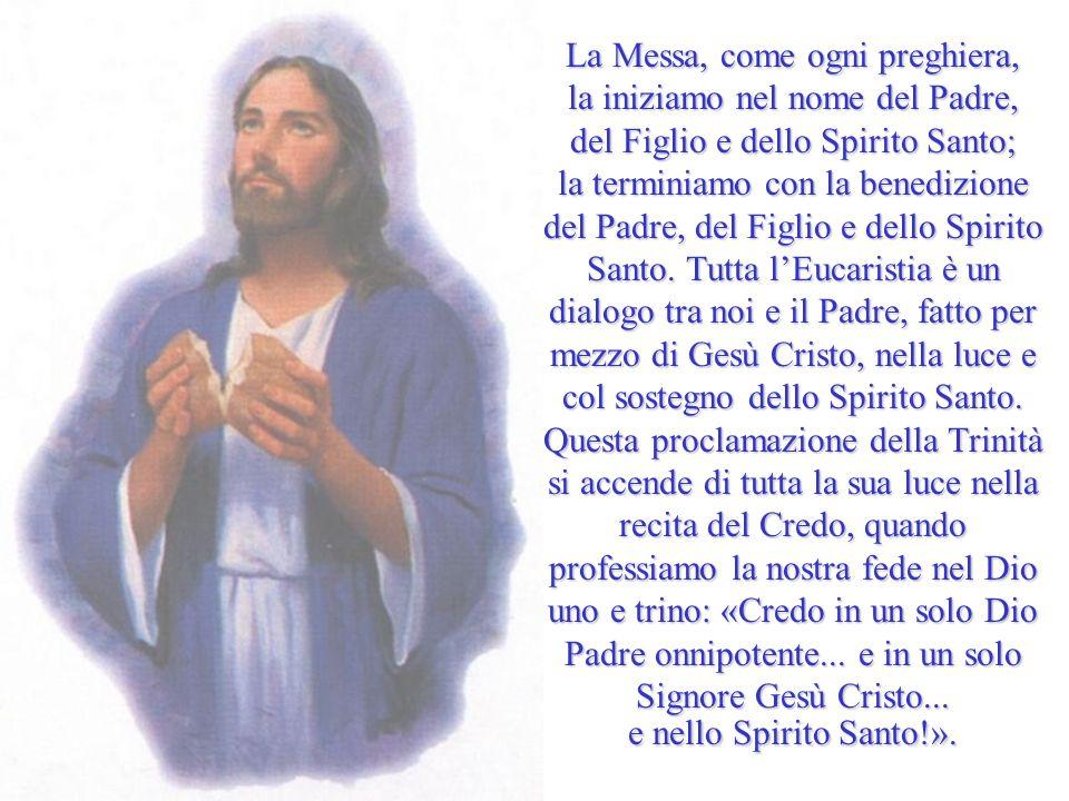 La Messa, come ogni preghiera, la iniziamo nel nome del Padre, del Figlio e dello Spirito Santo; la terminiamo con la benedizione del Padre, del Figli
