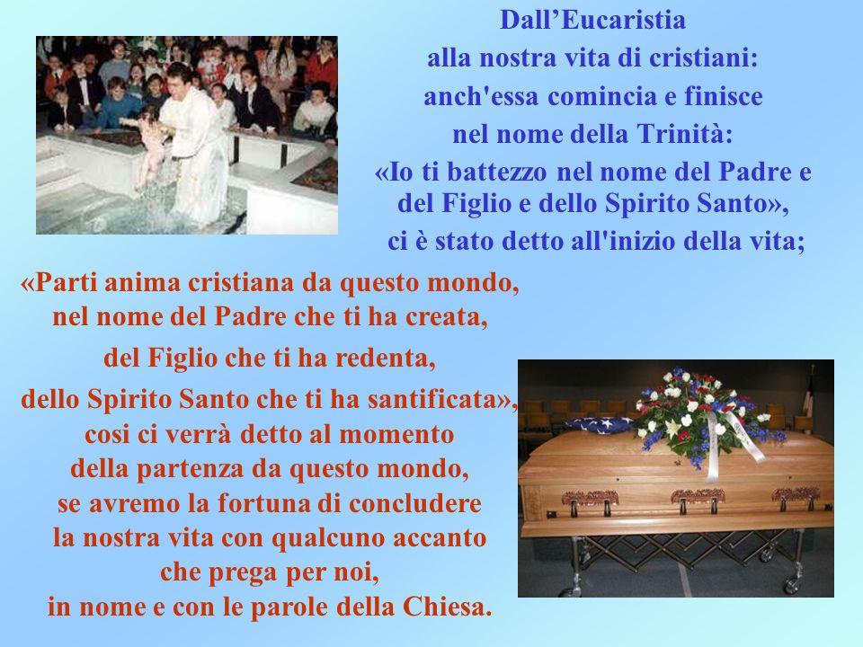 DallEucaristia alla nostra vita di cristiani: anch'essa comincia e finisce nel nome della Trinità: «Io ti battezzo nel nome del Padre e del Figlio e d