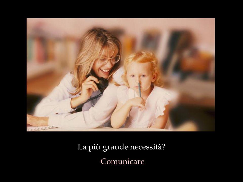 La più grande necessità? Comunicare