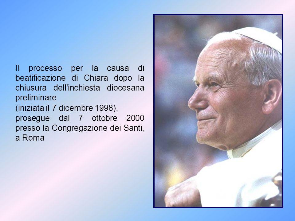 Il processo per la causa di beatificazione di Chiara dopo la chiusura dell'inchiesta diocesana preliminare (iniziata il 7 dicembre 1998), prosegue dal