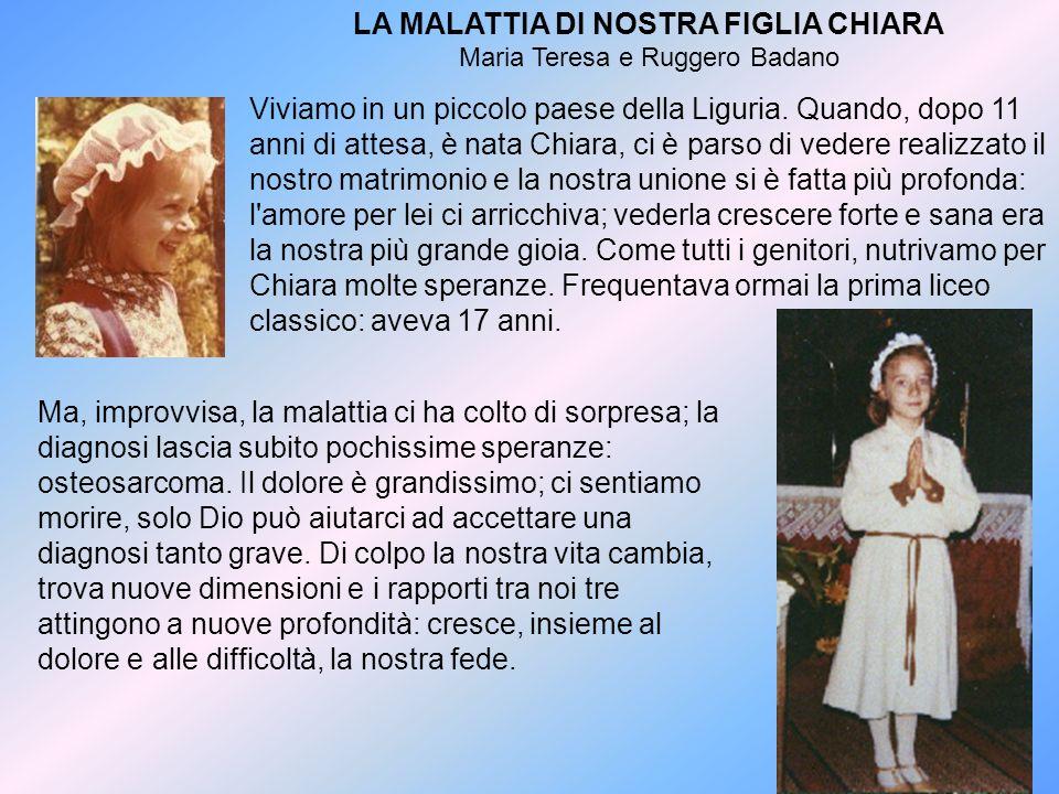 LA MALATTIA DI NOSTRA FIGLIA CHIARA Maria Teresa e Ruggero Badano Viviamo in un piccolo paese della Liguria. Quando, dopo 11 anni di attesa, è nata Ch