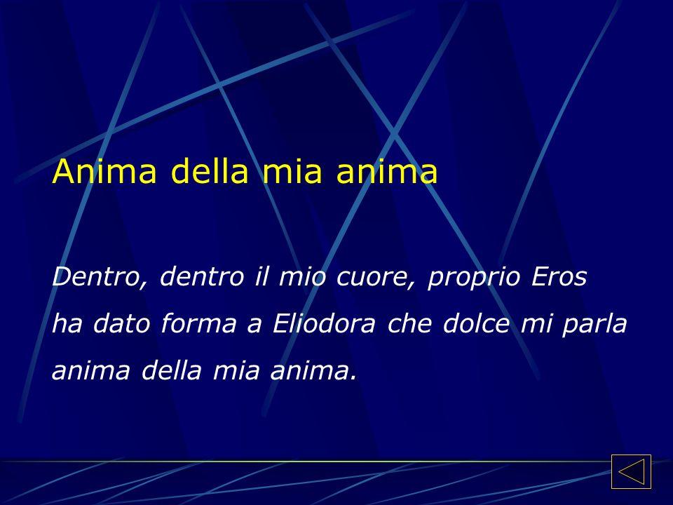 Anima della mia anima Dentro, dentro il mio cuore, proprio Eros ha dato forma a Eliodora che dolce mi parla anima della mia anima.