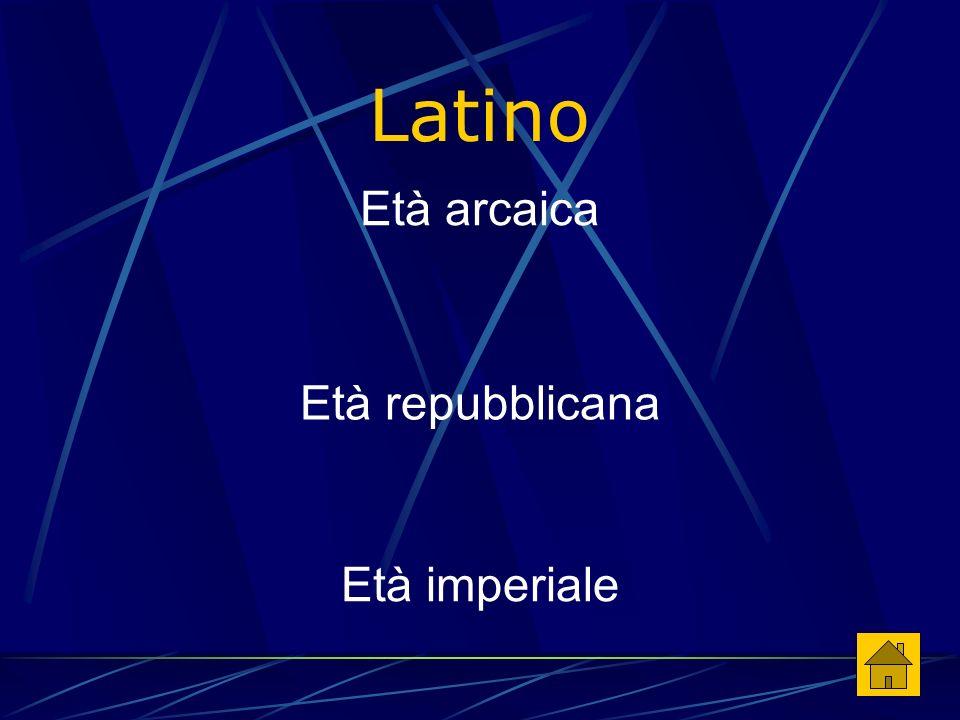 Latino Età imperiale Età repubblicana Età arcaica