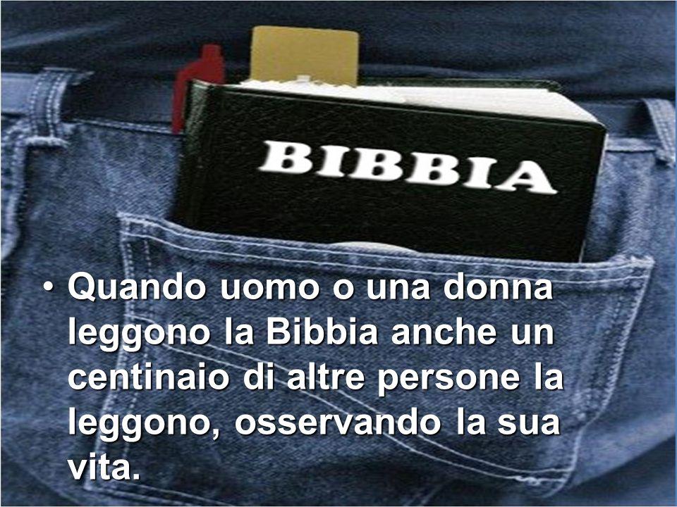 Quando uomo o una donna leggono la Bibbia anche un centinaio di altre persone la leggono, osservando la sua vita.Quando uomo o una donna leggono la Bi