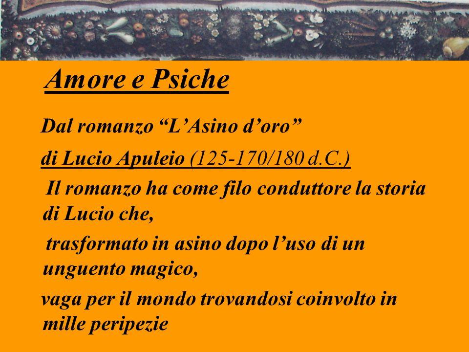 Amore e Psiche Dal romanzo LAsino doro di Lucio Apuleio (125-170/180 d.C.) Il romanzo ha come filo conduttore la storia di Lucio che, trasformato in a