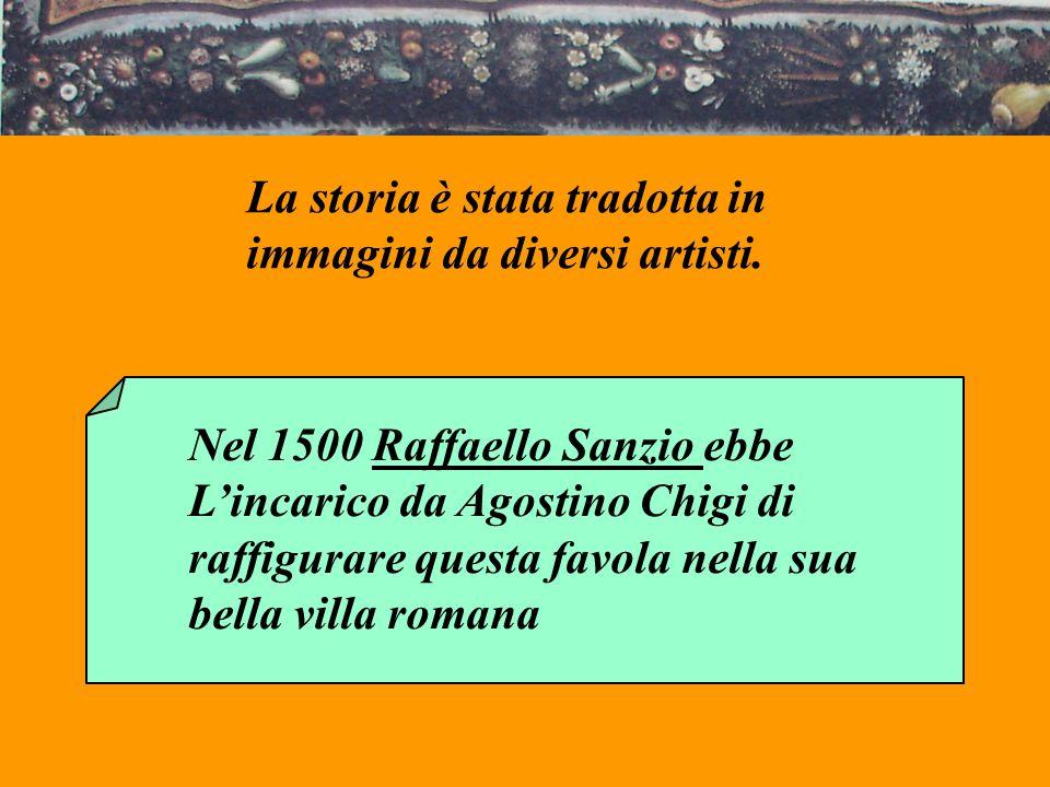 La storia è stata tradotta in immagini da diversi artisti. Nel 1500 Raffaello Sanzio ebbe Lincarico da Agostino Chigi di raffigurare questa favola nel