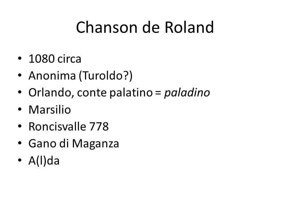 Chanson de Roland 1080 circa Anonima (Turoldo?) Orlando, conte palatino = paladino Marsilio Roncisvalle 778 Gano di Maganza A(l)da