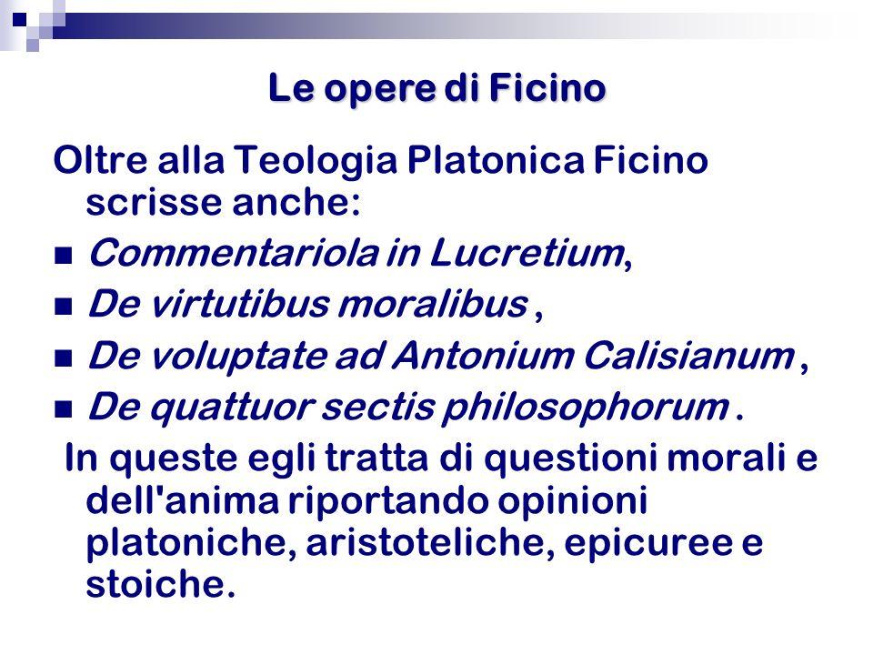 Le opere di Ficino Oltre alla Teologia Platonica Ficino scrisse anche: Commentariola in Lucretium, De virtutibus moralibus, De voluptate ad Antonium C
