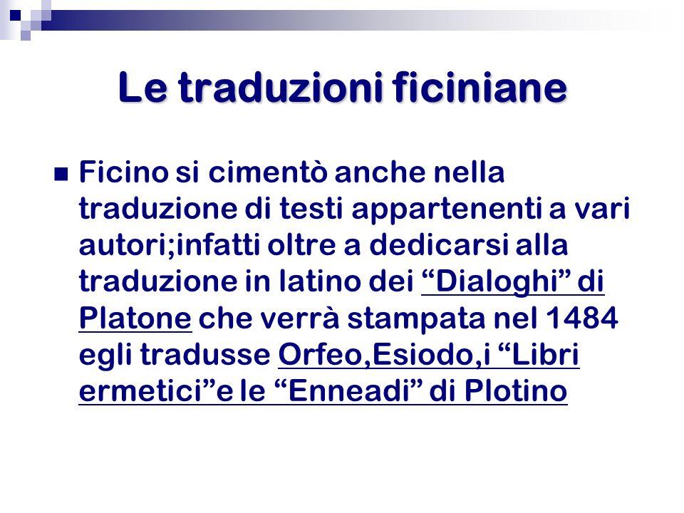Le traduzioni ficiniane Ficino si cimentò anche nella traduzione di testi appartenenti a vari autori;infatti oltre a dedicarsi alla traduzione in lati