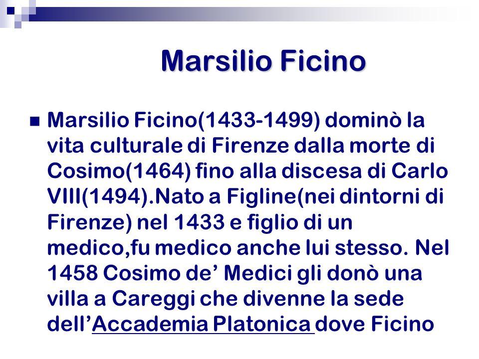 Marsilio Ficino Marsilio Ficino(1433-1499) dominò la vita culturale di Firenze dalla morte di Cosimo(1464) fino alla discesa di Carlo VIII(1494).Nato