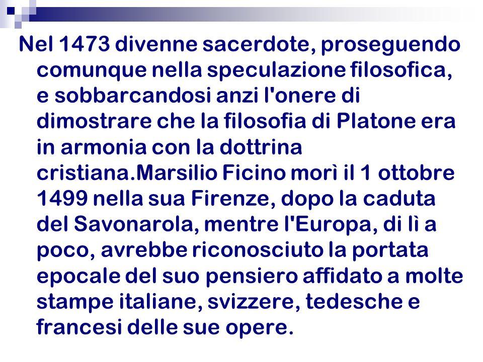 Nel 1473 divenne sacerdote, proseguendo comunque nella speculazione filosofica, e sobbarcandosi anzi l'onere di dimostrare che la filosofia di Platone