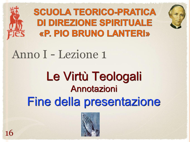 Anno I - Lezione 1 16 Le Virtù Teologali Annotazioni Fine della presentazione