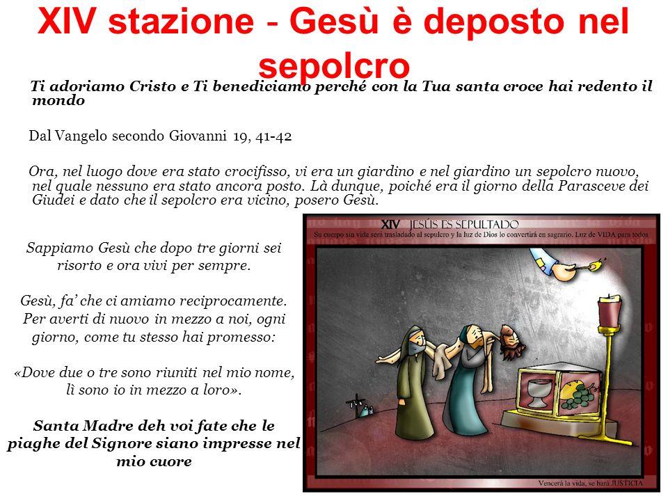 XIV stazione - Gesù è deposto nel sepolcro Ti adoriamo Cristo e Ti benediciamo perché con la Tua santa croce hai redento il mondo Dal Vangelo secondo