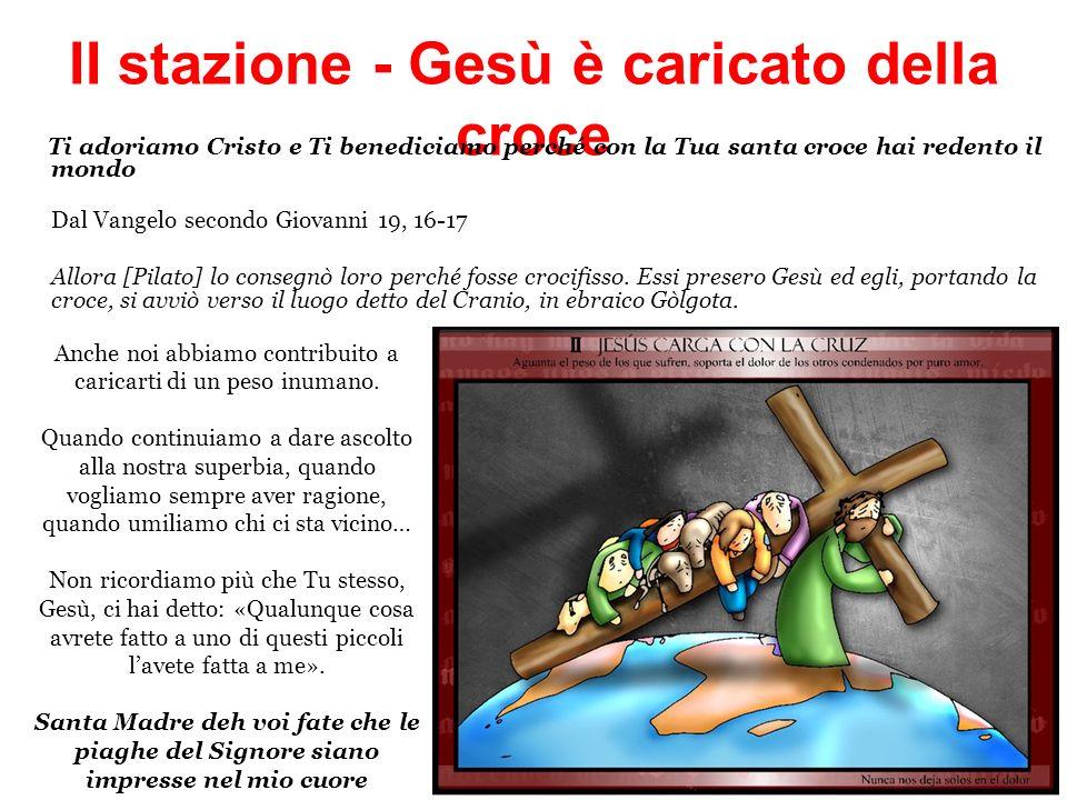 II stazione - Gesù è caricato della croce Ti adoriamo Cristo e Ti benediciamo perché con la Tua santa croce hai redento il mondo Dal Vangelo secondo G