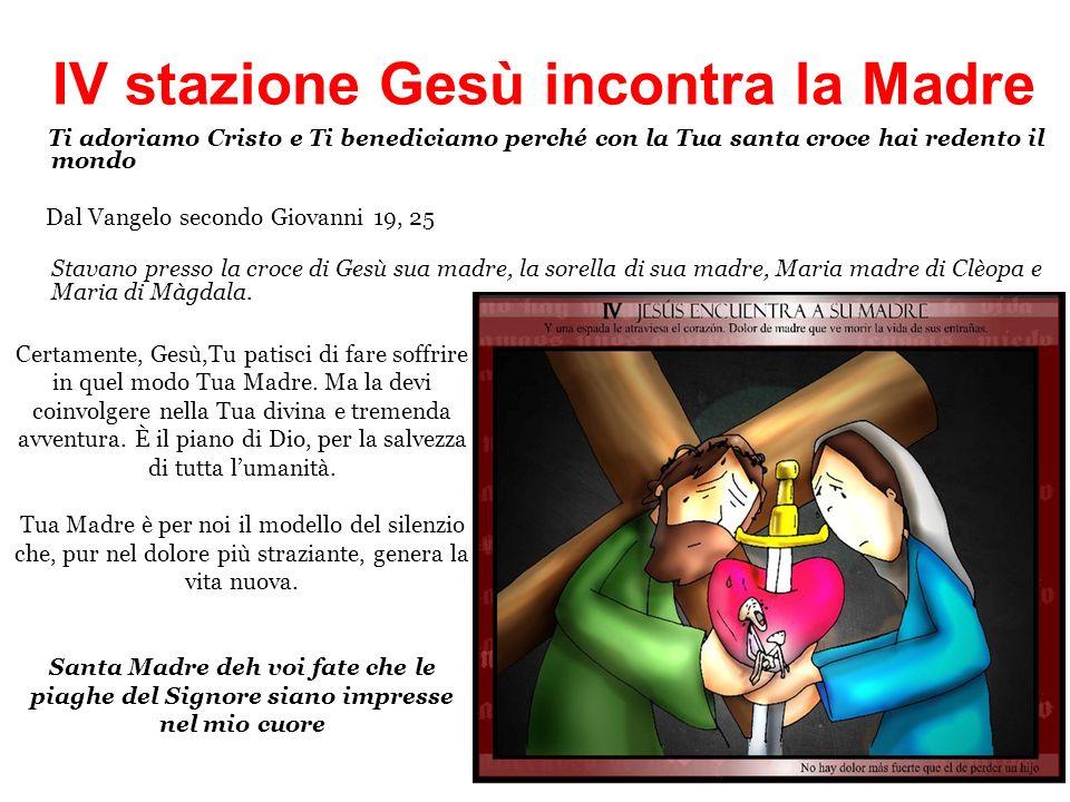 IV stazione Gesù incontra la Madre Ti adoriamo Cristo e Ti benediciamo perché con la Tua santa croce hai redento il mondo Dal Vangelo secondo Giovanni 19, 25 Stavano presso la croce di Gesù sua madre, la sorella di sua madre, Maria madre di Clèopa e Maria di Màgdala.