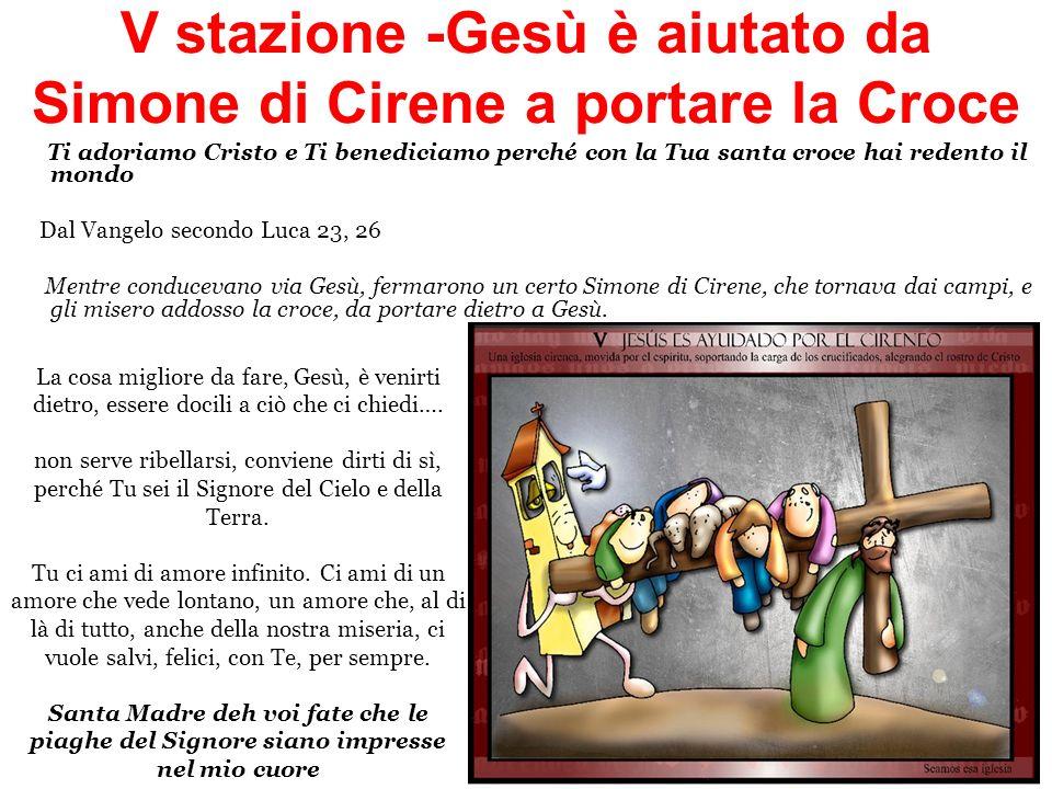 V stazione -Gesù è aiutato da Simone di Cirene a portare la Croce Ti adoriamo Cristo e Ti benediciamo perché con la Tua santa croce hai redento il mon