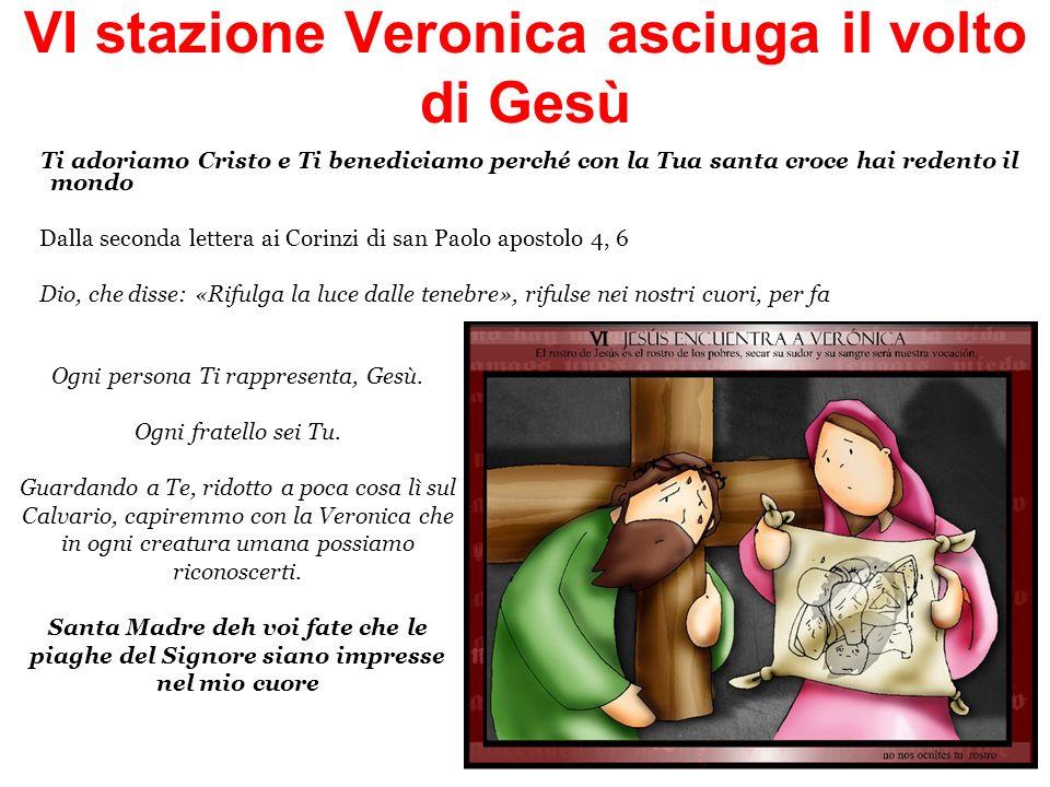 VI stazione Veronica asciuga il volto di Gesù Ti adoriamo Cristo e Ti benediciamo perché con la Tua santa croce hai redento il mondo Dalla seconda let