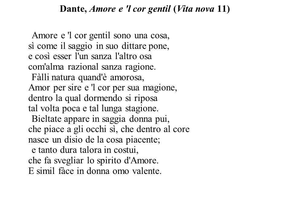 Dante, Amore e 'l cor gentil (Vita nova 11) Amore e 'l cor gentil sono una cosa, sì come il saggio in suo dittare pone, e così esser l'un sanza l'altr