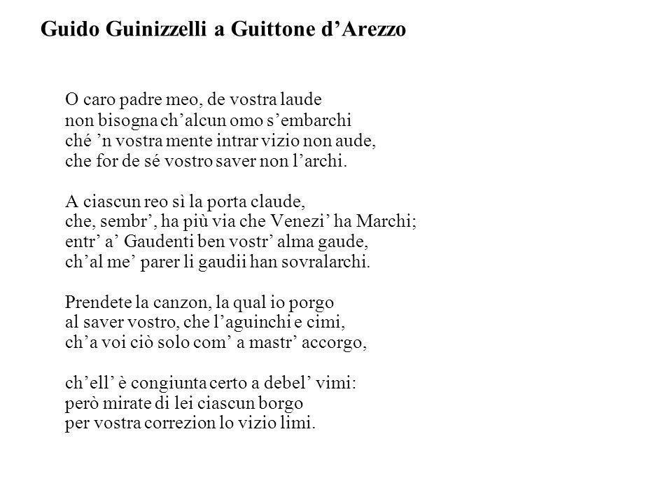 Guido Guinizzelli a Guittone dArezzo O caro padre meo, de vostra laude non bisogna chalcun omo sembarchi ché n vostra mente intrar vizio non aude, che