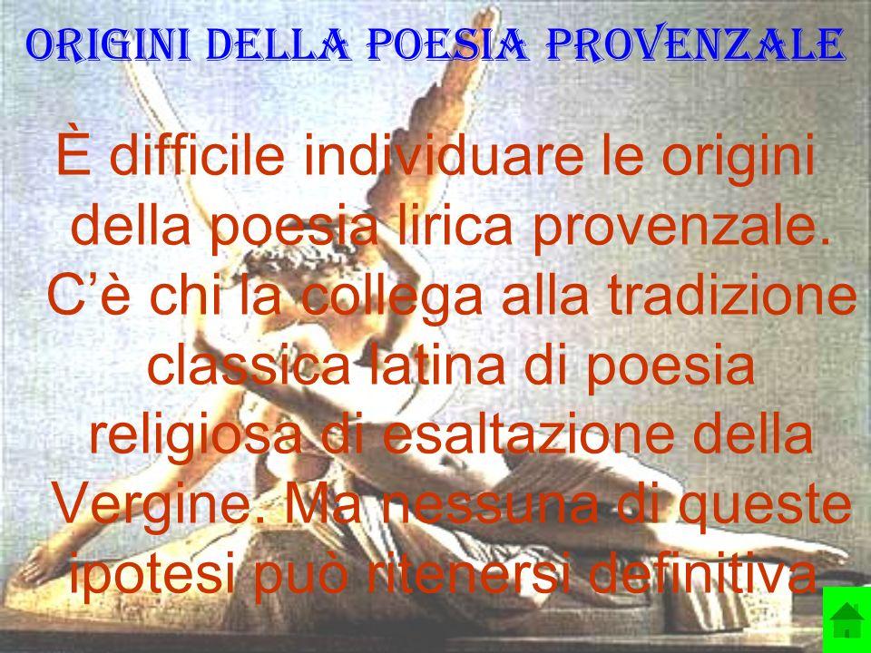 Origini della poesia provenzale È difficile individuare le origini della poesia lirica provenzale. Cè chi la collega alla tradizione classica latina d