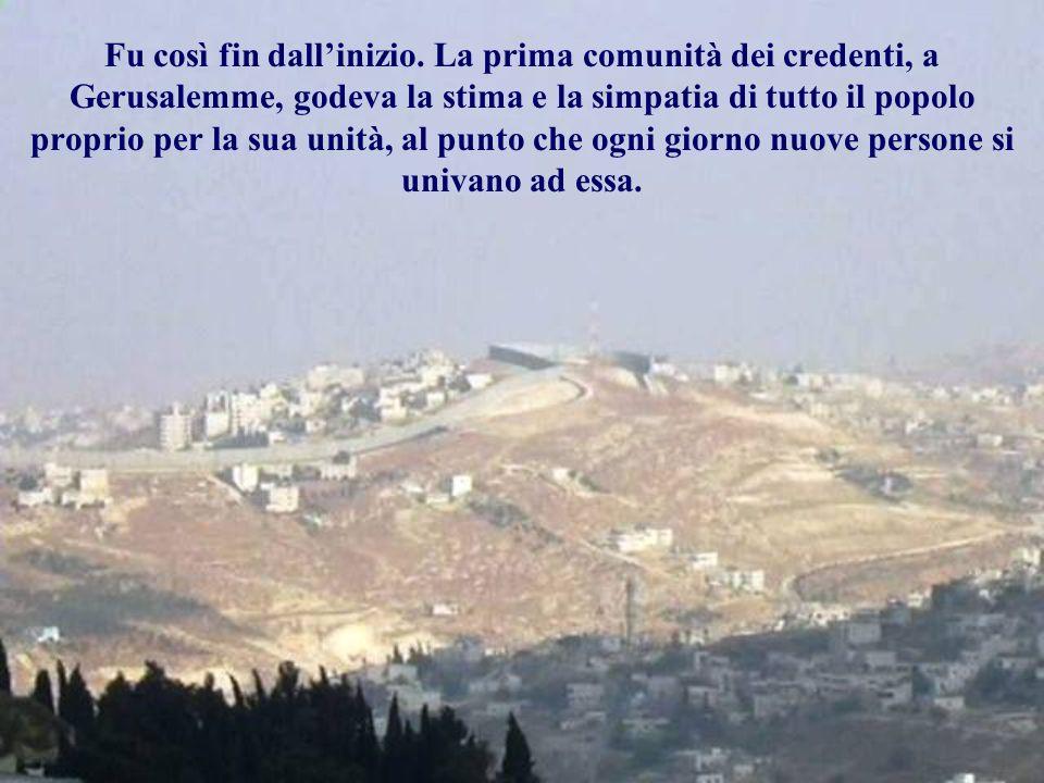 Fu così fin dallinizio. La prima comunità dei credenti, a Gerusalemme, godeva la stima e la simpatia di tutto il popolo proprio per la sua unità, al p