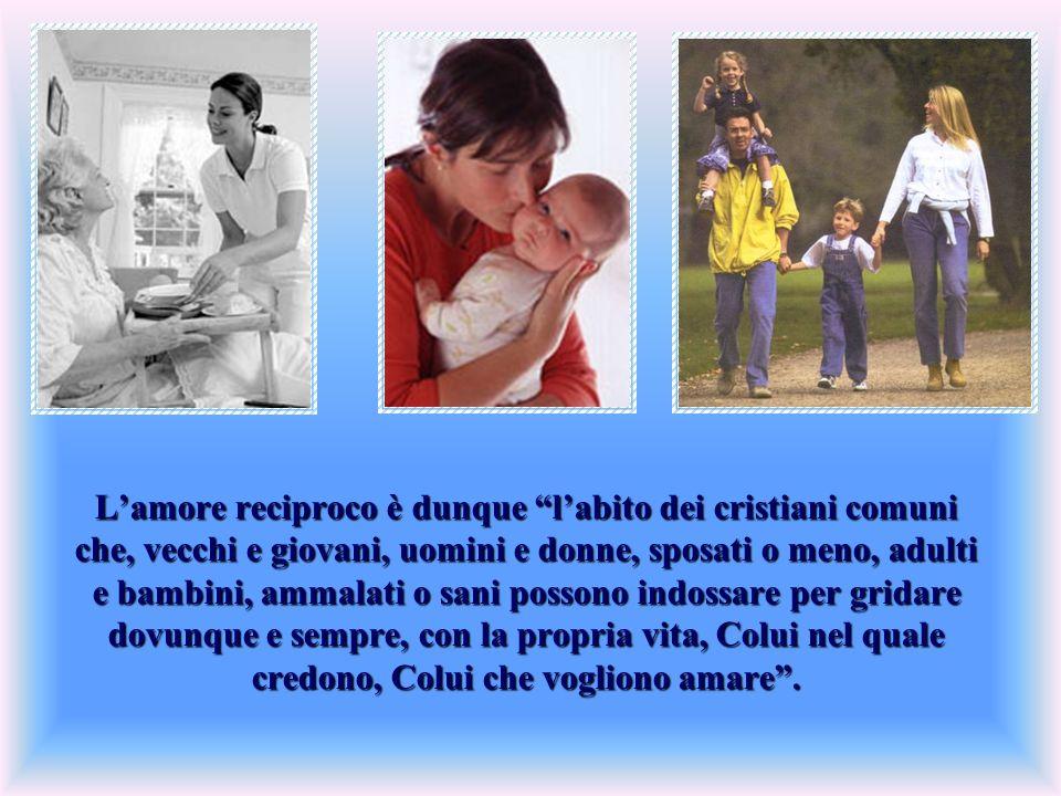 Lamore reciproco è dunque labito dei cristiani comuni che, vecchi e giovani, uomini e donne, sposati o meno, adulti e bambini, ammalati o sani possono