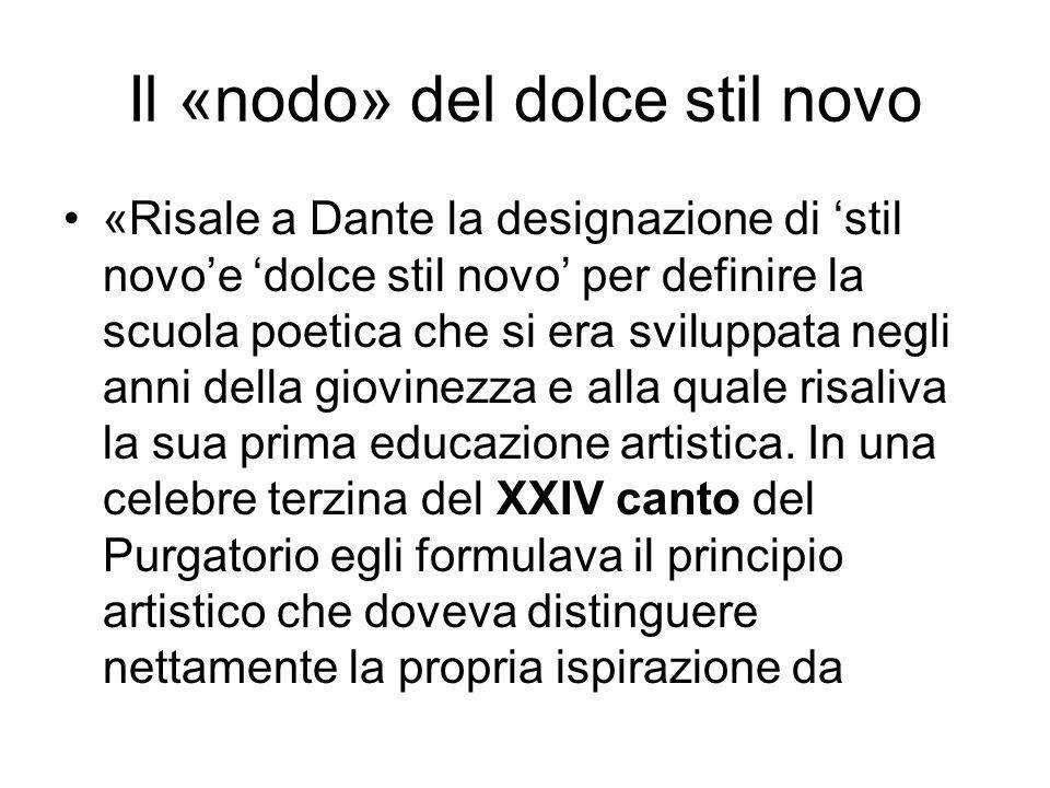 Il «nodo» del dolce stil novo «Risale a Dante la designazione di stil novoe dolce stil novo per definire la scuola poetica che si era sviluppata negli anni della giovinezza e alla quale risaliva la sua prima educazione artistica.