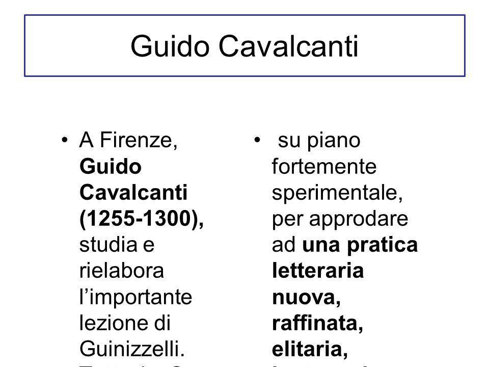 Guido Cavalcanti A Firenze, Guido Cavalcanti (1255-1300), studia e rielabora limportante lezione di Guinizzelli.
