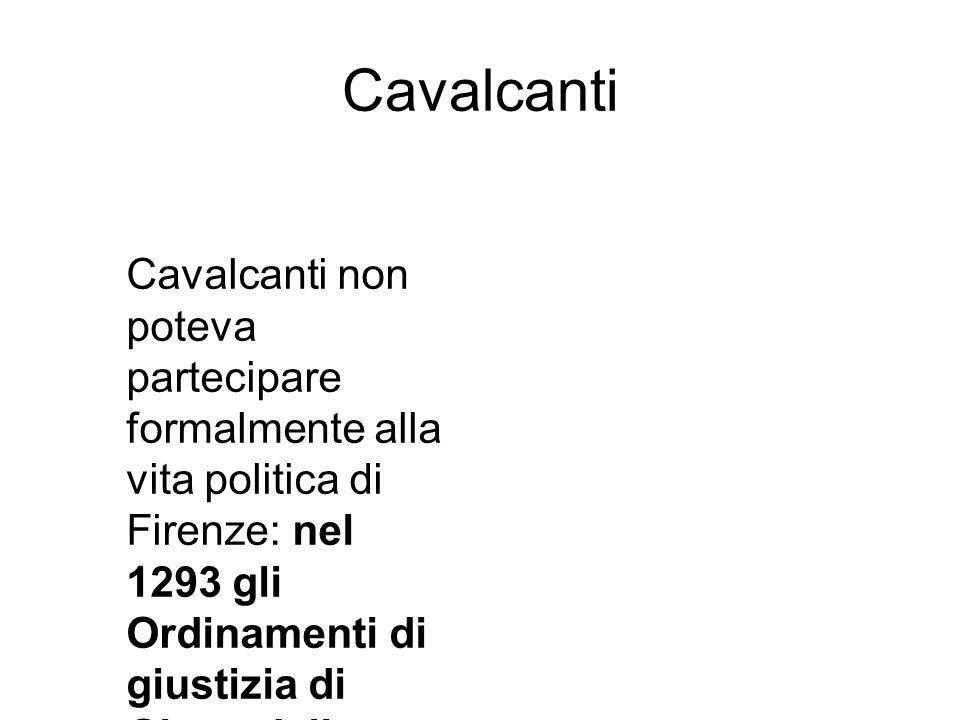 Cavalcanti Cavalcanti non poteva partecipare formalmente alla vita politica di Firenze: nel 1293 gli Ordinamenti di giustizia di Giano della Bella avevano di fatto escluso tutti i nobili.