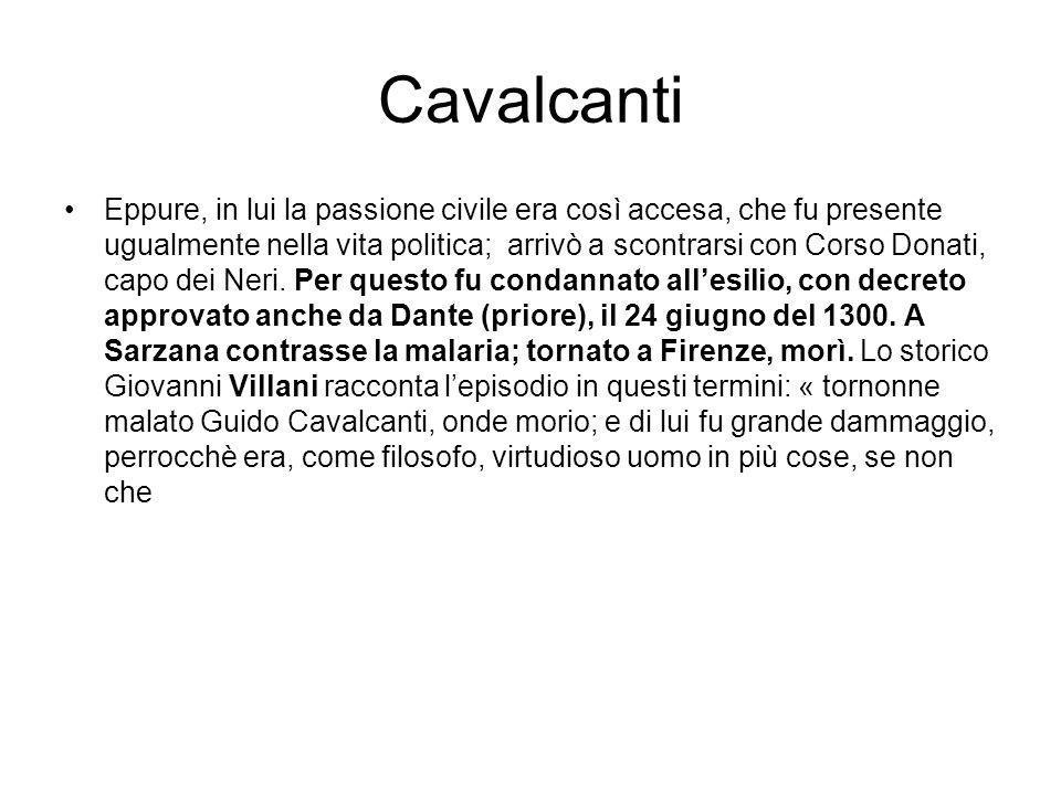 Cavalcanti Eppure, in lui la passione civile era così accesa, che fu presente ugualmente nella vita politica; arrivò a scontrarsi con Corso Donati, capo dei Neri.