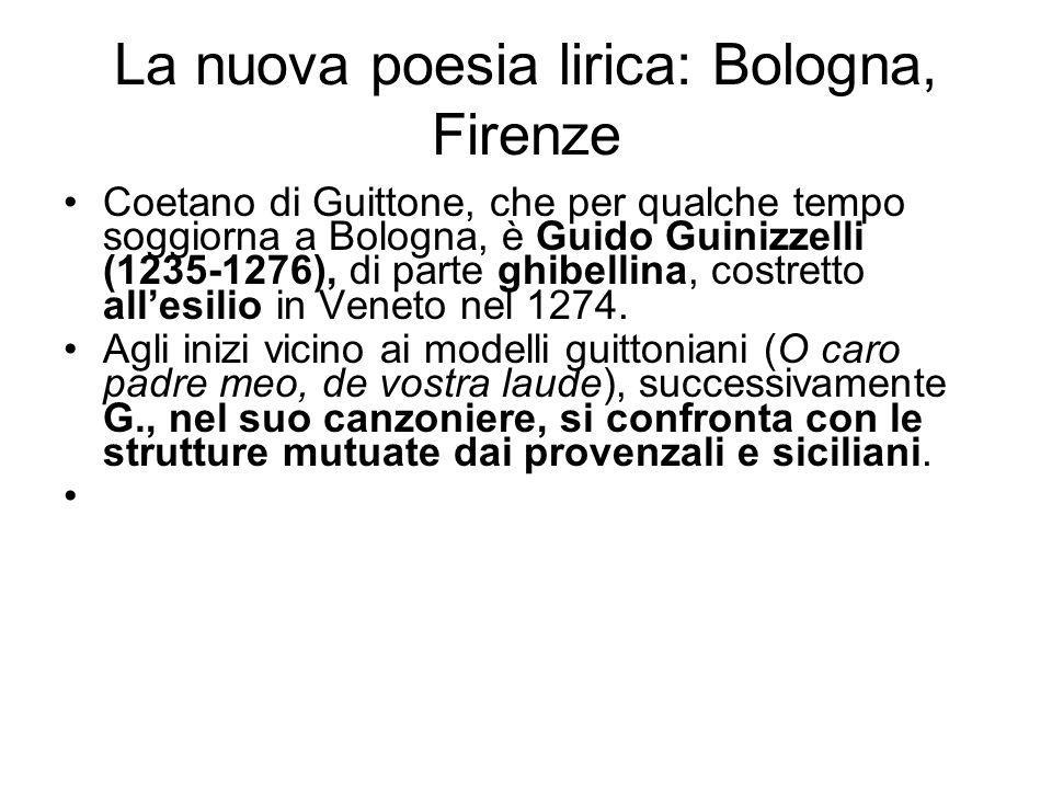 La nuova poesia lirica: Bologna, Firenze Coetano di Guittone, che per qualche tempo soggiorna a Bologna, è Guido Guinizzelli (1235-1276), di parte ghibellina, costretto allesilio in Veneto nel 1274.